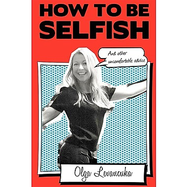 How to Be Selfish (and Other Uncomfortable Advice).