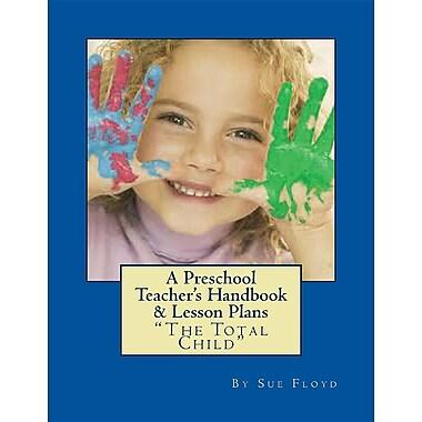 A Preschool Teachers Handbook & Lessons Plans: The Total Child