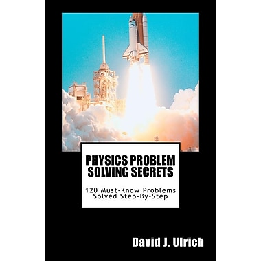 Physics Problem Solving Secrets: 120 Must-Know Problems Solved Step-By-Step