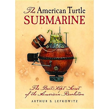 The American Turtle Submarine: The Best-Kept Secret of the American Revolution