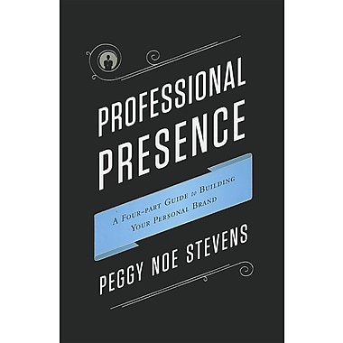 Professional Presence: A Four-Part Guide to Building Your Personal Brand