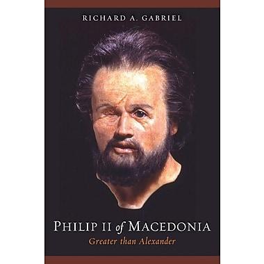 Philip II of Macedonia: Greater Than Alexander