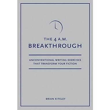 4 A.M. Breakthrough: Unconventional Writing Exercises That Transform Your Fiction