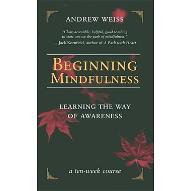 Beginning Mindfulness: Learning the Way of Awareness: A Ten Week Course