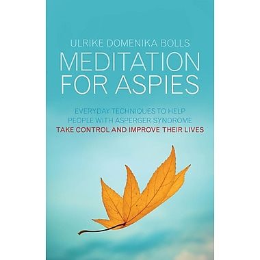 Meditation for Aspies: Everyday Techniques to Help People with Asperger Syndrome Take Control and Improve Their Lives