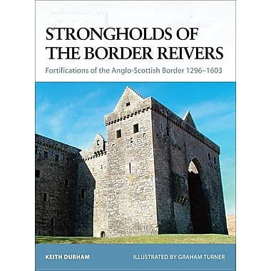 Strongholds of the Border Reivers: Fortifications of the Anglo-Scottish Border 1296-1603