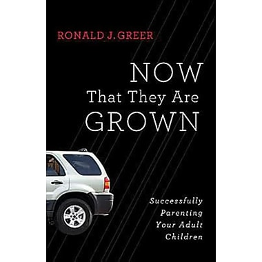 Now That They Are Grown: Successfully Parenting Your Adult Children