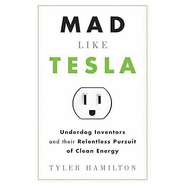 Mad Like Tesla: Underdog Inventors and Their Relentless Pursuit of Clean Energy