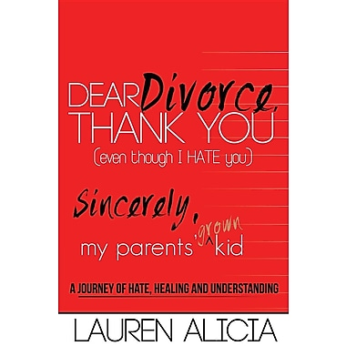 Dear Divorce, Thank You (Even Though I Hate You) Sincerely, My Parents' Grown Kid: A Journey of Hate, Healing and Understanding