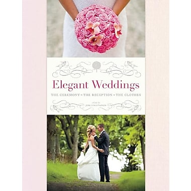 Elegant Weddings: The Ceremony, the Reception, the Clothes