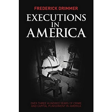 Executions in America: Over Three Hundred Years of Crime and Capital Punishment in America