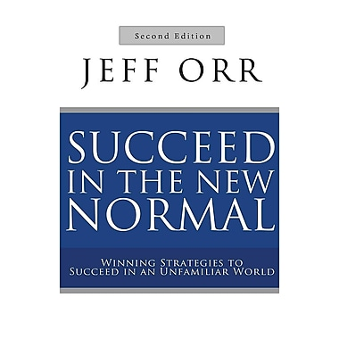 Succeed in the New Normal: Winning Strategies to Succeed in an Unfamiliar World, Second Edition