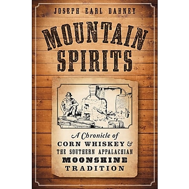Mountain Spirits: A Chronicle of Corn Whiskey and the Southern Appalachian Moonshine Tradition