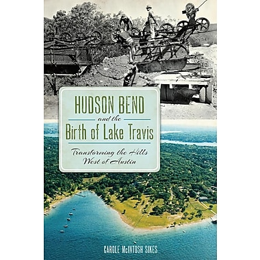 Hudson Bend and the Birth of Lake Travis: Transforming the Hills West of Austin