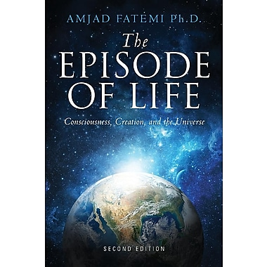 The Episode of Life, Second Edition: Consciousness, Creation, and the Universe