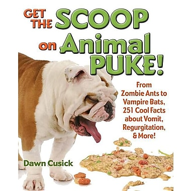 Get the Scoop on Animal Puke!: From Zombie Ants to Vampire Bats, 251 Cool Facts about Vomit, Regurgitation, & More!