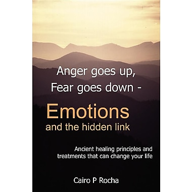 Anger Goes Up, Fear Goes Down- Emotions and the Hidden Link: Ancient Healing Principles and Treatments That Can Change Your Life