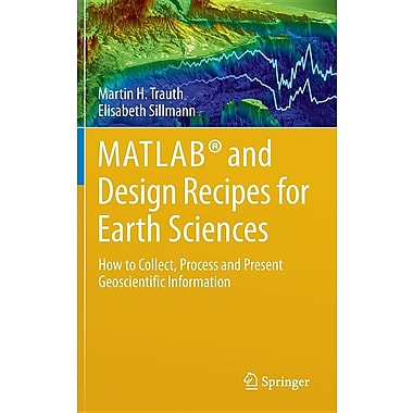 MATLAB(R) and Design Recipes for Earth Sciences: How to Collect, Process and Present Geoscientific Information