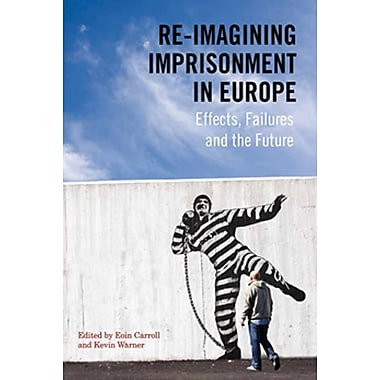 Re-Imagining Imprisonment in Europe: Effects, Failures and the Future