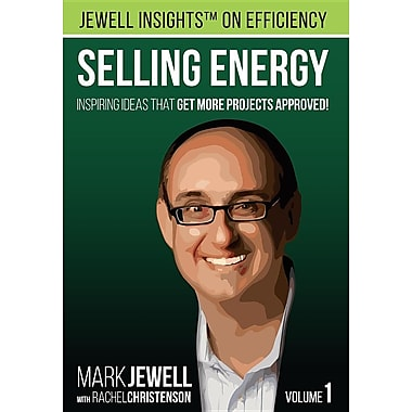 Selling Energy: Inspiring Ideas That Get More Projects Approved! Volume 1