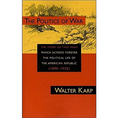 Politics of War: The Story of Two Wars Which Altered Forever the Political Life of the American Republic