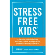 Stress Free Kids: A Parent's Guide to Helping Build Self-esteem, Manage Stress, and Reduce Anxiety in Children