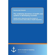 "Anchor Academic Publishing ""The Underlying Dynamics of Health Care Systems in Developing.."" Book"