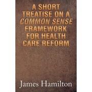 "Xlibris Corporation ""A Short Treatise on a Common Sense Framework for Health Care Reform"" Book"