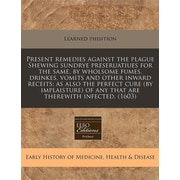 """ProQuest® """"Present Remedies Against The Plague Shewing Sundrye Preseruatiues For The Same..."""" Book"""