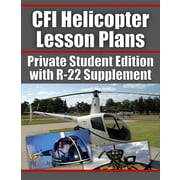 CFI Helicopter Lesson Plans: Private Student Edition with R-22 Supplement (Professional Helicopter Pilot)
