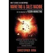 How to Create an Unstoppable Marketing and Sales Machine: An Introduction to Fusion Marketing