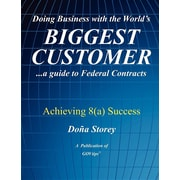 Doing Business with the World's Biggest Customer: Achieving 8(a) Success: ...a guide to Federal Contracts