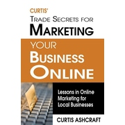 Curtis' Trade Secrets for Marketing Your Business Online: Lessons in Online Marketing for Local Businesses