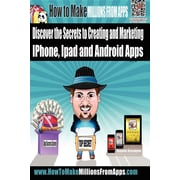 How To Make Millions From Apps: Discover the secrets to creating and marketing iPhone, iPad and Android Apps
