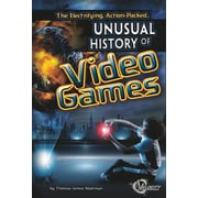 The Electrifying, Action-Packed, Unusual History of Video Games (Unusual Histories)
