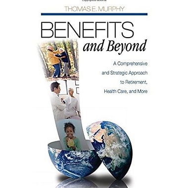 Benefits and Beyond: A Comprehensive and Strategic Approach to Retirement, Health Care, and More, New Book, (9781412950886)