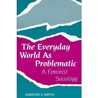 The Everyday World As Problematic: A Feminist Sociology (Northeastern Series on Feminist Theory)