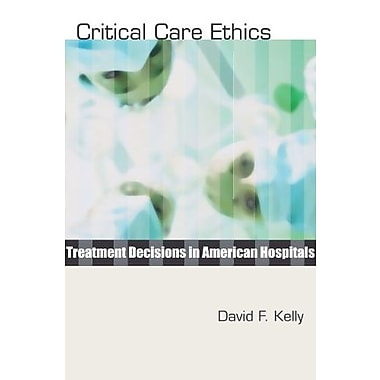 Critical Care Ethics: Treatment Decisions in American Hospitals, New Book, (9781579109929)