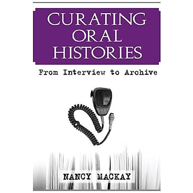 Curating Oral Histories: From Interview to Archive, New Book, (9781598740585)