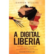 A Digital Liberia: How Electrons, Information, and Market Forces Will Determine Liberia's Future (HC)