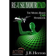 Re-Use Your CAD: The Model-Based CAD Handbook: Learn how to create, deliver