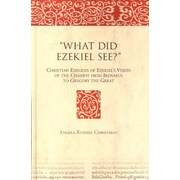 """What Did Ezekiel See?"": Christian Exegesis of Ezekiel's Vision of the Chariot from Irenaeus To Grego (9789004145375)"