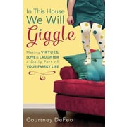 In This House, We Will Giggle: Making Virtues, Love, & Laughter a Daily Part of Your Family Life, Paperback (9781601426062)