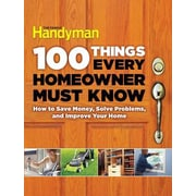 100 Things Every Homeowner Must Know: How to Save Money, Solve Problems and Improve Your Home, Hardcover (9781621452201)