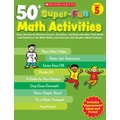 Scholastic 50+ Super-Fun Math Activities: Grade 5