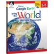 Shell Education Using Google Earth Bring the World Into Your Classroom Book, Grades 3rd - 5th