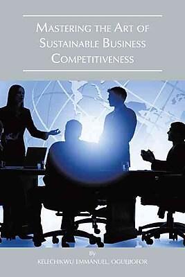 Mastering The Art Of Sustainable Business Competitiveness Emmanuel Kelechikwu Oguejiofor Hardcover