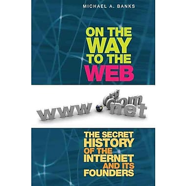 On the Way to the Web: The Secret History of the Internet and Its Founders Michael Banks Paperback
