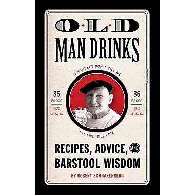 Old Man Drinks: Recipes, Advice, and Barstool Wisdom Robert Schnakenberg Hardcover