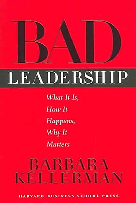 Bad Leadership: What It Is, How It Happens, Why It Matters (Leadership for the Common Good) Barbara Kellerman Hardcover